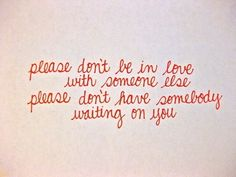Please don't be in love with someone else, please don't have somebody waiting on you -Enchanted - Taylor Swift