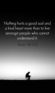 Nothing hurts a good soul and a kind heart more than to live among st people who cannot understand it. -Imam Ali (AS) Hazrat Ali Sayings, Imam Ali Quotes, Hadith Quotes, Allah Quotes, Muslim Quotes, Quran Quotes, Religious Quotes, Wisdom Quotes, Words Quotes