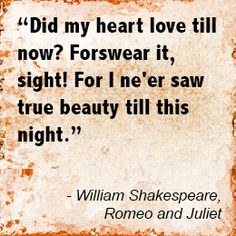 A quote from Romeo and Juliet. Romeo said this when he first saw Juliet. I'm amazed by how quickly he forgot about Rosaline.