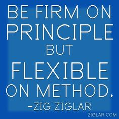 """Be firm on principle but flexible on method."" - Zig Ziglar"