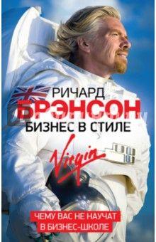 Ричард Брэнсон - Бизнес в стиле Virgin. Чему вас не научат в бизнес-школе Ведение бизнеса