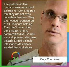 """""""The problem is that humans have civilized animals to such a degree that they are not even considered victims. They are not even considered at all. They are nothing. They don't count; they don't matter; they're commodities like TV sets and cell phones. We have actually turned animals into inanimate objects - sandwiches and shoes."""" - Gary Yourofsky #vegan"""