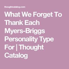 What We Forget To Thank Each Myers-Briggs Personality Type For | Thought Catalog