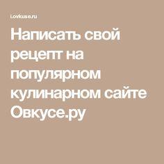 Написать свой рецепт на популярном кулинарном сайте Овкусе.ру