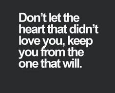 """""""Don't let the heart that didn't love you keep you from the one that will."""""""