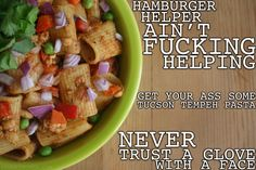 "Thug Kitchen. I love this site. ""HAVE YOU EVER FUCKING SEEN the Hamburger Helper? That shit is terrifying. What's worse than that? The sodium content. Get off the salt lick and grub on some real food.  Seriously someone in HH marketing should be fired.""  TUCSON TEMPEH PASTA"