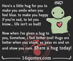 Here's a little hug for you to make you smile when you feel blue. to make you happy if you're sad, to let you know… life isn't so bad!! Now when I've given a hug to you, Somehow, i feel better too!! Hugs are better when you share, so pass on and on and show you care. Share a hug today !!!