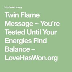 Twin Flame Message ~ You're Tested Until Your Energies Find Balance – LoveHasWon.org