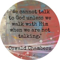 Walk with god when you aren't talking....
