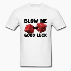 Blow Me For Good Luck T-Shirts Check out my Spreadshirt powered apparel shop with 1000's of designs at the best prices. You WILL find what you're looking for: shop.spreadshirt.com/djbalogh.