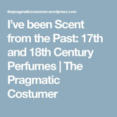 I've been Scent from the Past: 17th and 18th Century Perfumes | The Pragmatic Costumer
