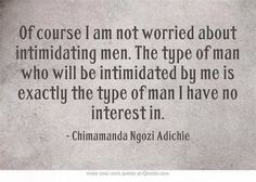 Of course I am not worried about intimidating men. The type of man who will be intimidated by me is exactly the type of man I have no interest in. ~ Chimamanda Adichie