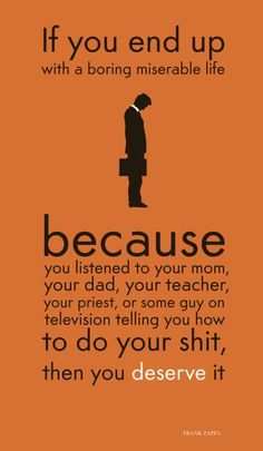 If you end up with a boring miserable life because you listened to your mom, your dad, your teacher, your priest, or some guy on television telling you how to do your shit, then you deserve it.