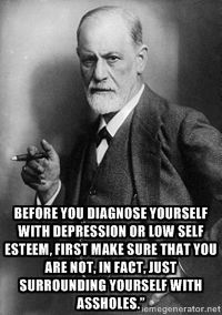 """freud -  Before you diagnose yourself with depression or low self esteem, first make sure that you are not, in fact, just surrounding yourself with assholes."""""""