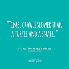 """Time, crawls slower than a turtle and a snail."" - from All I Have To Give (boyxboy) (on Wattpad)  https://www.wattpad.com/story/5181471?utm_source=android&utm_medium=pinterest&utm_content=share_quote&originator=0lVBvtg%2BzjDWHZ6md%2BemWfEWsX3K%2F8Zv8hqGUQvndqL0qSTePuDWdC8FCwEEHV22cJIZUusfBb2KETp2xJGBS8dS8XIQKNrR%2Fw%2FZOFNRb2o5NVT6faFc%2Bgrh8VdzK%2BFS"