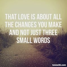 """That love is about all the changes you make and not just three small words. "" Frank Turner"