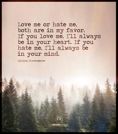 Love me or hate me, both are in my favor.