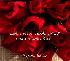 Love wins back what was never lost.  —Byron Katie