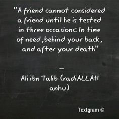 A friend cannot considered a friend until he is tested in three occasions:
