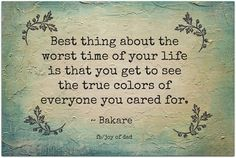 Best thing about the worst time of your life is that you get to see the true colors of everyone you cared for.