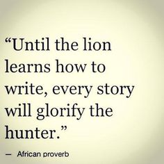 """Until the lion learn to write, every story will glorify the hunter."" -African Proverb #Quote"