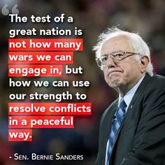 The test of a great nation is not how many wars we can engage in, but how we can use our strength to resolve conflicts in a peaceful way. Senator Bernie Sanders