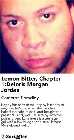Lemon Bitter, Chapter 1:Deloris Morgan Jordan by Cameron Spradley https://scriggler.com/detailPost/story/46118 Happy birthday to me, happy birthday to me, now let's blow out the candles. I baked the cake myself, and bought the presents...and, well I'm sure by now the points given. Loneliness is a teenage girl with a low budget and small breast. My awkward out...