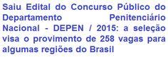 O Departamento Penitenciário Nacional (DEPEN), comunica da abertura de concurso público que visa o provimento de 258 (duzentas e cinquenta e oito) vagas em cargos de Níveis Médio e Superior, para atuar nas penitenciárias federais localizadas nas cidades de Brasília/DF, Campo Grande/MS, Catanduvas/PR, Mossoró/RN e Porto Velho/RO. Os proventos inicias podem ir de R$ 3.679,20 a R$ 5.403,95, conforme emprego a pleitear.