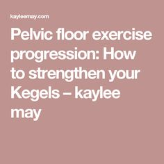 Pelvic floor exercise progression: How to strengthen your Kegels – kaylee may