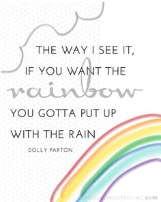 The way I see it, if you want the rainbow you gotta put up with the rain. - Dolly Parton    Free Printable