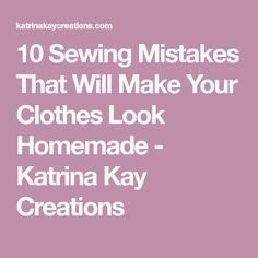 10 Sewing Mistakes That Will Make Your Clothes Look Homemade - Katrina Kay Creations