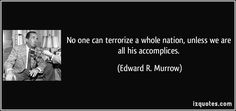 No one can terrorize a whole nation, unless we are all his accomplices. (Edward R. Murrow) #quotes #quote #quotations #EdwardR.Murrow