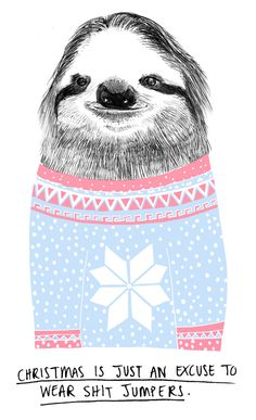 Animal quotes by Charly Clements, via Behance-  christmas is just an excuse to wear shit jumpers- sloth