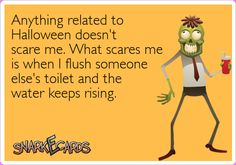 Anything related to Halloween doesn't scare me. What scares me is when I flush someone else's toilet and the water keeps rising. | Snarkecards