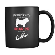 Shar-pei All this Dad needs is his Shar-pei and a cup of coffee 11oz Black Mug