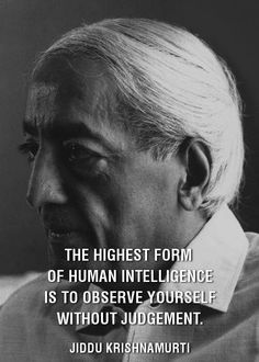 The highest form of human intelligence is to observe yourself without judgement. Spiritual Quotes, Wisdom Quotes, Positive Quotes, Motivational Quotes, Life Quotes, Inspirational Quotes, Jiddu Krishnamurti, A Course In Miracles, Philosophy Quotes