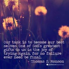 """""""Our task is to become our best selves. One of God's greatest gifts to us is the joy of trying again, for no failure ever need be final."""" -President Thomas S. Monson"""