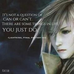The famous and epic quote of her in FF13. Love it and I have made it mine.