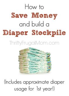 How to Save Money and Build a Diaper Stockpile- includes approx. diaper usage for baby's first year plus other tips! (Saves us at least 50%)- from a mom who never pays more than $5 for a pack of name brand diapers!