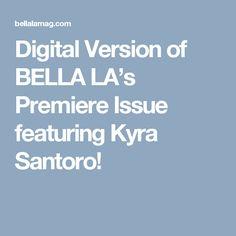 Digital Version of BELLA LA's Premiere Issue featuring Kyra Santoro!