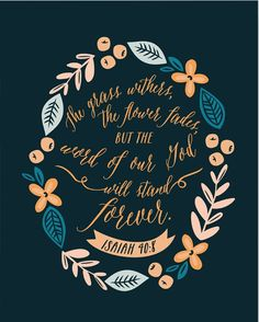 """""""The grass withers, the flower fades, but the word of our God will stand forever."""" Isaiah 40:8"""