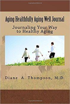 Aging Healthfully Aging Well Journal/Diary.   https://www.amazon.com/Aging-Healthfully-Well-Journal-Inspirations/dp/0998534765/ref=sr_1_5?ie=UTF8&qid=1505771227&sr=8-5&keywords=diane+a+thompson%2C+md