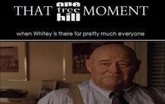 That one tree hill moment Whitey such an underrated character if there is one
