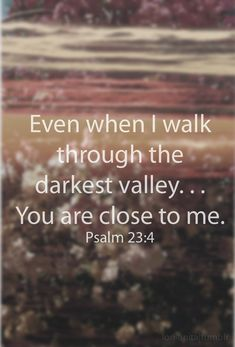 Even when I walk through the darkest valley...You are close to me. Psalm 23:4