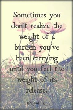 Sometimes you don't realize the weight of a burden until you feel the weight of its release.
