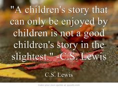 A children's story that can only be enjoyed by children is not a good children's story in the slightest. -C.S. Lewis
