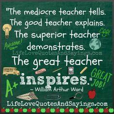 """The mediocre teacher tells.The good teacher explains. The superior teacher demonstrates.The great teacher inspires."" -William Arthur Ward"