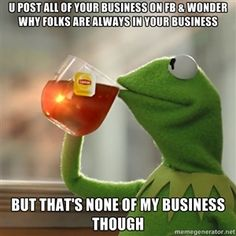 u post all of your business on fb & wonder why folks are always in your business but that's none of my business though | Kermit The Frog Dri...
