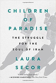 Children of Paradise: The Struggle for the Soul of Iran: Laura Secor: 9780399573347: Amazon.com: Books