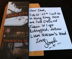 Dear Dad, Feb 12-24th I will be in Hong Kong. Here are 2 DVDs of Taken. If I get kidnapped, follow Liam Neeson's lead. Love Sarah